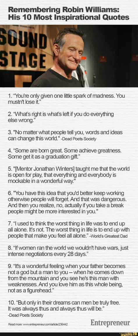 """Remembering Robin Williams: His 10 Most Inspirational Quotes 1. """"You're only given one little spark of madness. You mustn't lose it."""" 2. """"What's right is what's left if you do everything else wrong."""" 3. """"No matterwhat people tell you, words and ideas can change this world."""" -Dead Poets So... #pokemongames #gaming #lol #feature #featureworthy #featured #featurethis #featurebait #please #easy #lmao #remembering #robin #his #most #inspirational #quotes #youre #only #given #spark #madness #pic"""