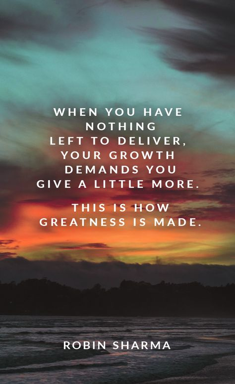 When you have nothing left to deliver, your growth demands you give a little more. This is how greatness is made.