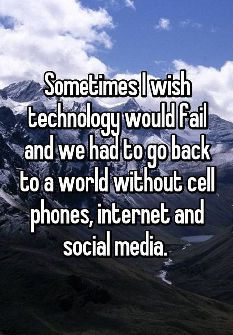 """Someone from Coos Bay, Oregon, US posted a whisper, which reads """"Sometimes I wish technology would fail and we had to go back to a world without cell phones, internet and social media. Hurt Quotes, Funny Quotes, Strong Quotes, Unhappy Quotes, Mood Quotes, Life Quotes, Attitude Quotes, Quotes Quotes, Whisper Quotes"""