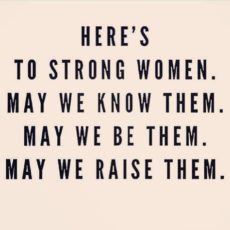 Here\'s to strong women. May we know them. May we be them ...