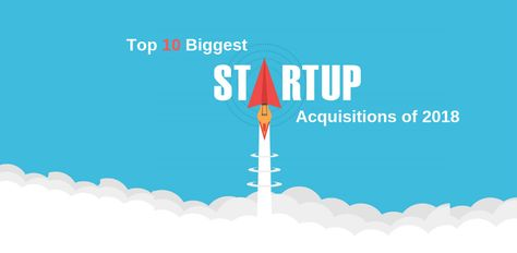 Top 10 Biggest Startup Acquisitions of 2018.