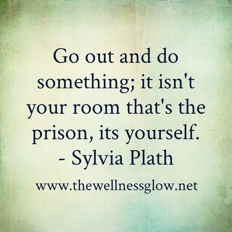 """""""Go out and do something; it isn't your room that's the prison, it's yourself."""" -Sylvia Plath"""
