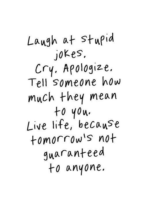 laugh at stupid jokes. cry, apologise. tell someone how much they mean to you. live life, because tomorrow's not guaranteed to anyone