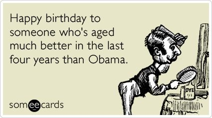 Happy birthday to someone whos aged much better in the last four – Funny Obama Birthday Cards