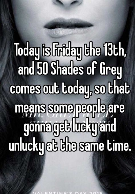 Today is Friday the 13th, and 50 Shades of Grey comes out today, so that means some people are gonna get lucky and unlucky at the same time.