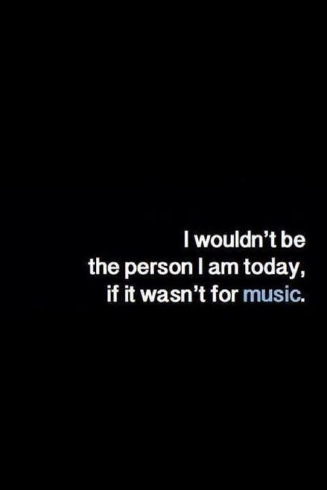 I Wouldn T Be The Person I Am Today If It Wasn T For Music