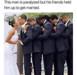 This Man Is Paralysed But His Friends Held Him Up To Get Married Ifunny Getting Married Faith In Humanity Faith In Humanity Restored