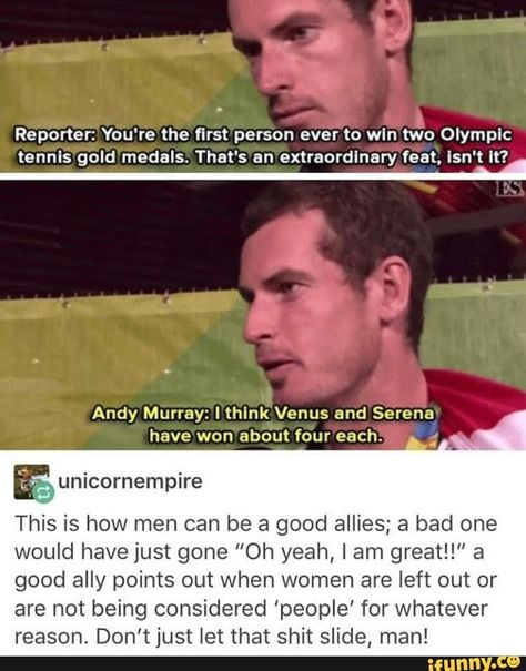 """Reporter: You're the first person ever to wln two Olympic tennis gold medals. That's an extraordlnary feat. Isn't It? Andy Murray: I think Venus and Serena have won about four each. E unicornempire This is how men can be a good allies; a bad one would have just gone """"Oh yeah, lam greatl!"""" a good ally points out when women are left ou... #sports #applaud #man #youre #first #person #ever #wln #two #olympic #tennis #gold #medals #thats #extraordlnary #feat #isnt #andy #venus #serena #won #pic"""
