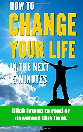 Pdf How To Change Your Life In The Next 15 Minutes Self Help 101 Book Pdf Free Download In 2020 Self Help Books Life