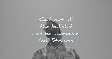 Cut out all the bullshit and be awesome. Neil Strauss