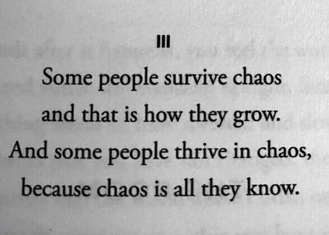 Some people survive chaos and that is how they grow. And some people thrive in chaos, because that is all they know. Poem Quotes, Words Quotes, Life Quotes, Sayings, Chaos Quotes, Pretty Words, Beautiful Words, Writing Tips, Writing Prompts