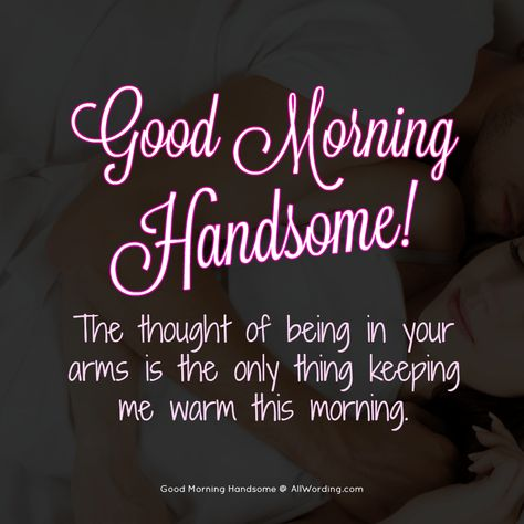 Good morning handsome! The thought of being in your arms is the only thing keeping me warm this morning. #goodmorninghandsome