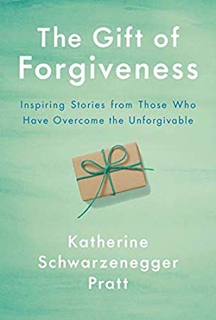 Download Pdf Epub The Gift Of Forgiveness Inspiring Stories From Those Who Have Overcome The U Forgiveness Book Katherine Schwarzenegger Inspirational Books