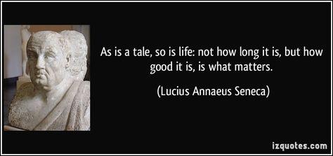 As is a tale, so is life: not how long it is, but how good it is, is what matters. - Lucius Annaeus Seneca