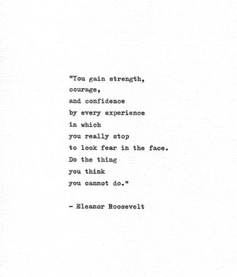 You gain strength, courage, and confidence by every experience in which you stop to look fear in the face. Do the thing you think you cannot do. This is an inspirational quote from Eleanor Roosevelts book You Learn by Living: Eleven Keys for a More Fulfilling Life, which was first published in