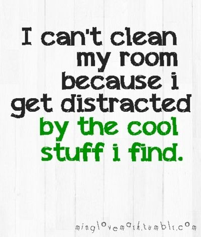 I can\'t clean my room because i get distracted by the cool stuff i ...