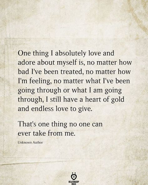 One thing I absolutely love and adore about myself is, no matter how bad I've been treated, no matter how I'm feeling, no matter what I've been going through or what I am going through, I still have a heart of gold and endless love to give.  That's one thing no one can ever take from me. Unknown Author