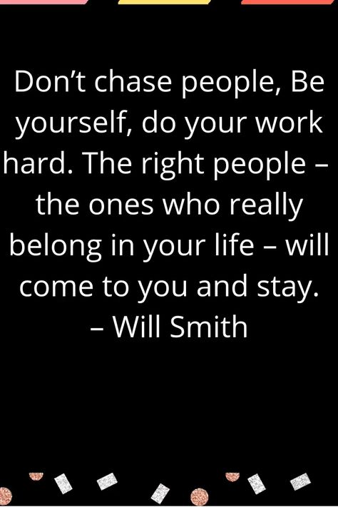 Don't chase people, Be yourself, do your work hard. The right people – the ones who really belong in your life – will come to you and stay. – Will Smith   #motivationalquote #quotes #inspire