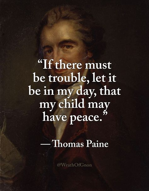 Thomas Paine If there must be trouble, let it be in my day, that my child may have peace. Wise Quotes, Quotable Quotes, Great Quotes, Quotes To Live By, Motivational Quotes, Funny Quotes, Inspirational Quotes, Peace Quotes, Founding Fathers Quotes