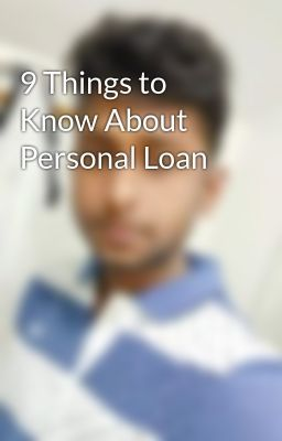 9 Things To Know About Personal Loan Personal Loans Person Things To Know