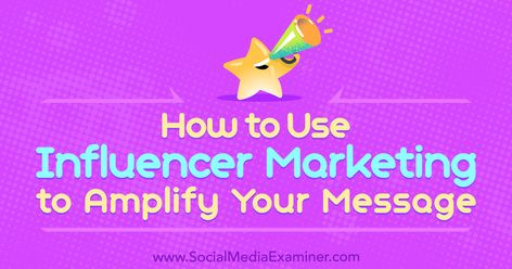 How to Use Influencer Marketing to Amplify Your Message : Social Media Examiner