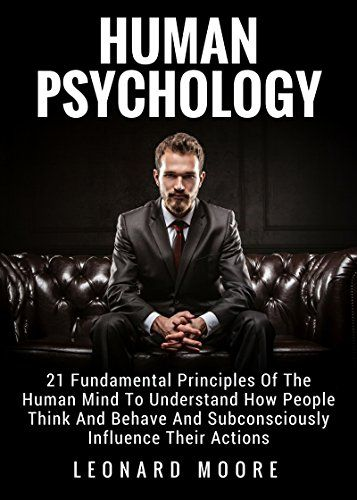 Human Psychology 21 Fundamental Principles Of The Human Mind To Understand How People Think And Behave And Subconscious Psychology Books Psychology Human Mind