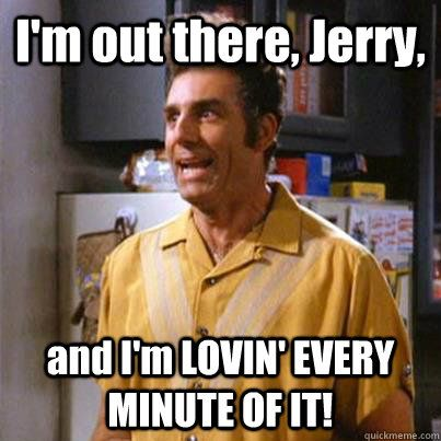 Kramer I M Out There Jerry And I M Loving Every Minute Of It Seinfeld Funny Seinfeld Seinfeld Quotes