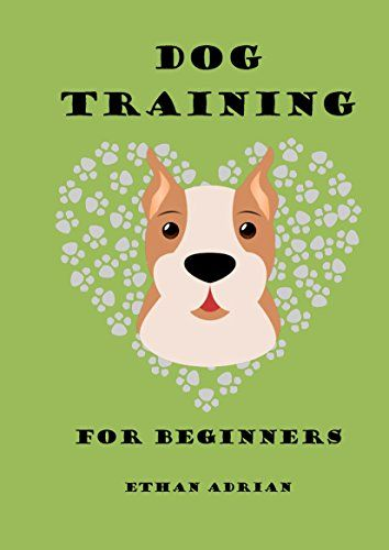 Dog Training For Beginners A Beginner S Guide To Raising A