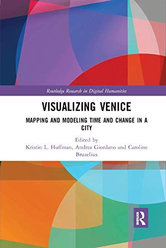 Visualizing Venice: Mapping And Modeling Time And Change In A City (Routledge Research In Digital Humanities)