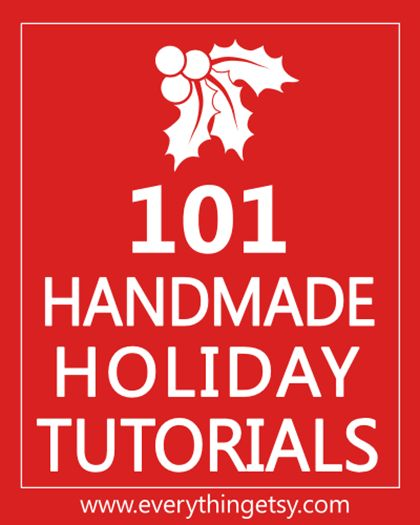 101 Handmade Holiday Tutorials at EverythingEtsy.com