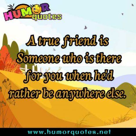 A True Friend Is Someone Who Is There For You When He D Rather Be Anywhere Else True Friends Funny Inspirational Quotes One Liner Quotes