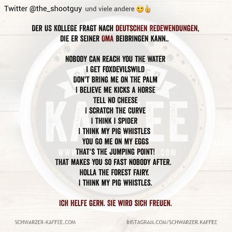 Der US Kollege fragt nach deutschen Redewendungen, die er seiner Oma beibringen kann.. Nobody can reach you the Water I get foxdevilswild Don't bring me on the Palm I believe me kicks a Horse Tell no Cheese I scratch the Curve I think i spider I think my pig whistles You Go me on my […] Der Beitrag DEUTSCHE REDEWENDUNGEN erschien zuerst auf SCHWARZER-KAFFEE.  Ich glaub mein Schwein pfeift ist zwei mal dabei
