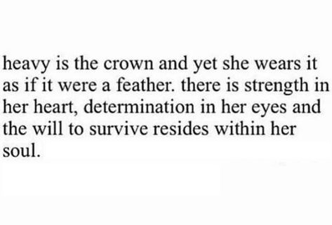 """""""Heavy is the crown and yet she wears it as if it were a feather. There is strength in her heart, determination in her eyes and the will to survive resides within her soul."""""""