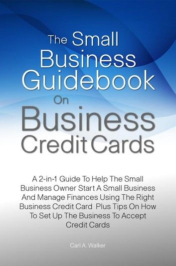The Small Business Guidebook On Business Credit Cards Ebook By Carl A Walker Rakuten Kobo Business Credit Cards Credit Card Guide Book
