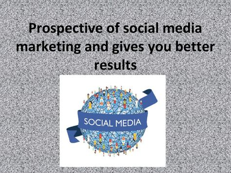 Prospective of social media marketing and gives you better results