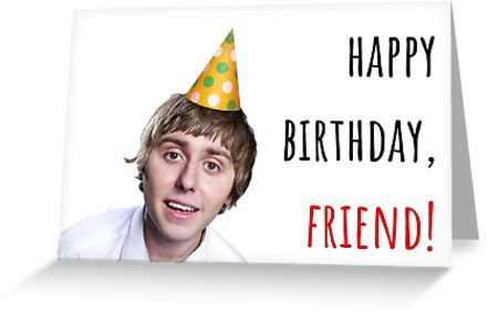 Happy Birthday Friend The Inbetweeners British Comedy Sitcom Puns Banter Gift Present Ideas Greeting Card By Willow Days Birthday Jokes Birthday Puns Happy Birthday Friend