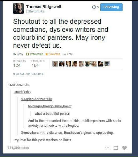 Beautiful, Love, and Memes: Thomas Ridgewell @thetomska Following Shoutout to all the depressed comedians, dyslexic writers and colourblind painters. May irony never defeat us. Reply t7 Retweeted * Favorited More RETWEETS FAVORITES 124 184 9:28 AM-12 Feb 2014 eld snerkflerks in SI what a beautiful person And to the introverted theatre kids, public speakers with social anxiety, and florists with allergies Somewhere in the distance, Beethoven's ghost is applauding my love for this post reaches no