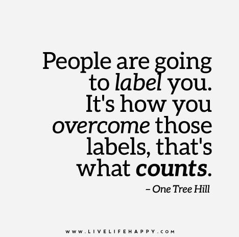 People are going to label you. It's how you overcome those labels, that's what counts. - One Tree Hill