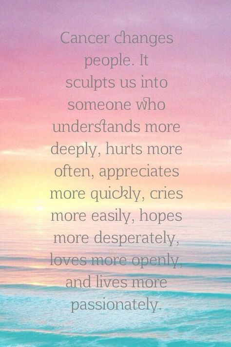 Cancer changes people. It sculpts us into someone who understands more deeply, hurts more often, appreciates more quickly, cries more easily, hopes more desperately, loves more openly, and lives more passionately.