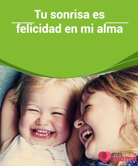 Tu Sonrisa Es Felicidad En Mi Alma Frases Para Hijos
