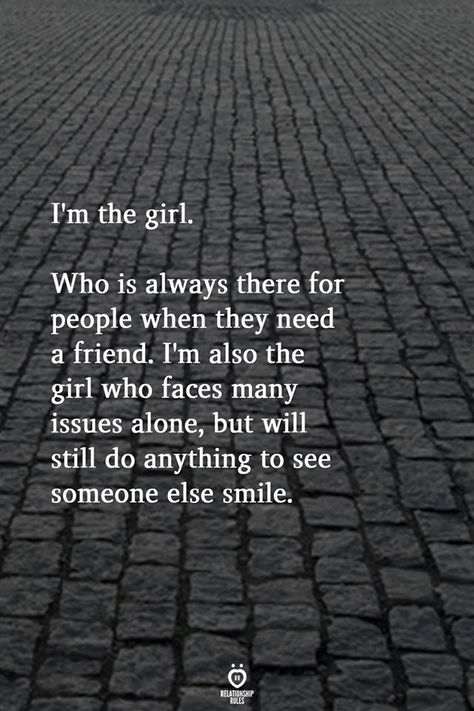 I'm the girl. Who is always there for people when they need a friend. I'm also the it girl who faces many issues alone, but will still do anything to sell someone else smile.