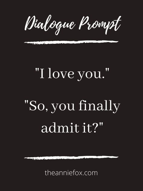 """Writing prompt by The Annie Fox ~~~ """"I love you.""""  """"So, you finally admit it?"""" ~~~ #writingprompt #writingprompts #dialogueprompt #dialogueprompts #storyprompt"""