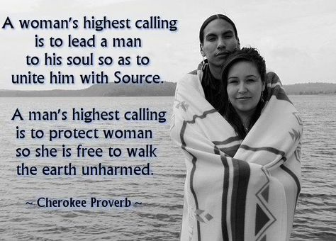 A women's highest calling is to lead a man to his soul so as to unite him with Source.    A man's highest calling is to protect woman so she is free to walk to Earth unharmed.    ~Cherokee Proverb