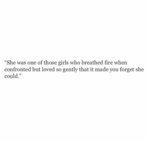 she was one of those girls who could breath fire when confronted but loved so gently that it made you forget she could