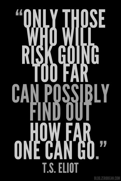 """""""Only those who will risk going too far can possibly find out how far one can go."""" — T.S. Eliot"""