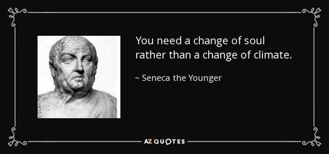 You need a change of soul rather than a change of climate.