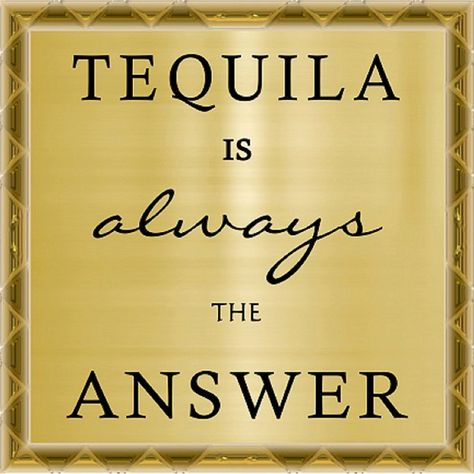 Yes Tequila Is Always The Answer Tequila Answers Humor