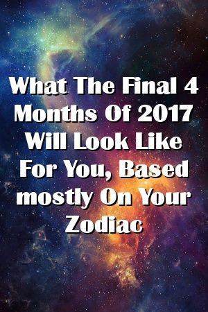 What The Final 4 Months Of 2017 Will Look Like For You Based Mostly On Your Zodiac By Review Zodiac Signs Horoscope Love Horoscope