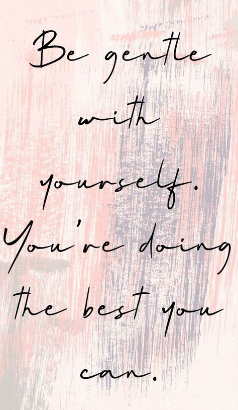 Be gentle with yourself. You're doing the best you can..