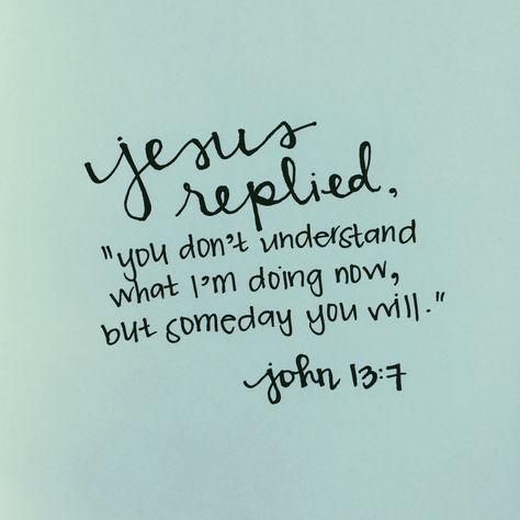 """Jesus replied, """"You do not realize now what I am doing, but later you will understand."""" ~ John 13:7"""